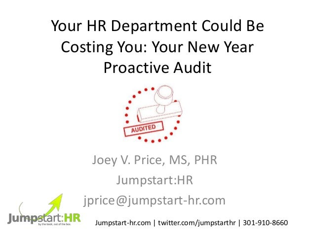 Your HR Department Could Be Costing You: Your New Year Proactive Audit Joey V. Price, MS, PHR Jumpstart:HR jprice@jumpstar...