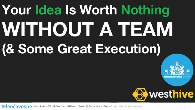 Your Idea Is Worth Nothing WITHOUT A TEAM (& Some Great Execution) @leodavesne Your Idea Is Worth Nothing Without a Team (...