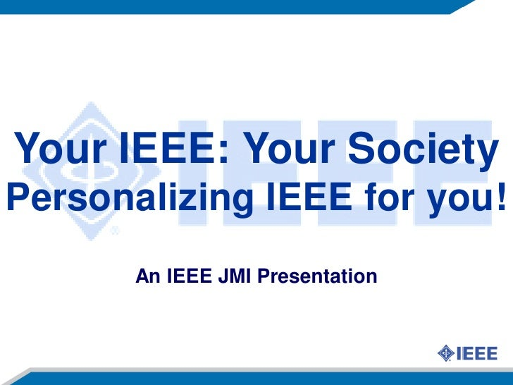 Your IEEE: Your Society Personalizing IEEE for you!       An IEEE JMI Presentation