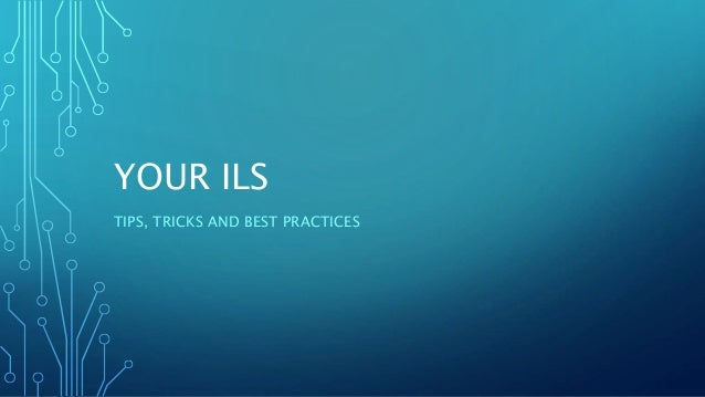YOUR ILS TIPS, TRICKS AND BEST PRACTICES