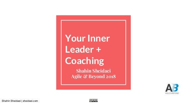 Shahin Sheidaei | sheidaei.com Your Inner Leader + Coaching Shahin Sheidaei Agile & Beyond 2018