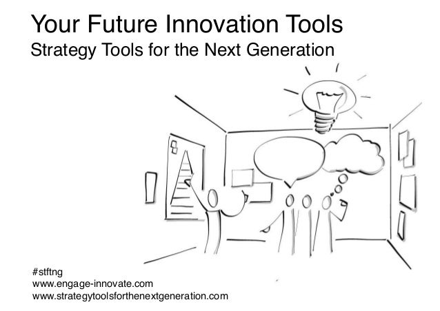 Your Future Innovation Tools Strategy Tools for the Next Generation #stftng www.engage-innovate.com www.strategytoolsforth...