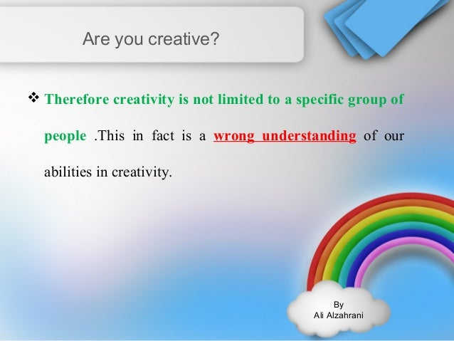 By  Ali Alzahrani  Are you creative?  Therefore creativity is not limited to a specific group of  people .This in fact is...