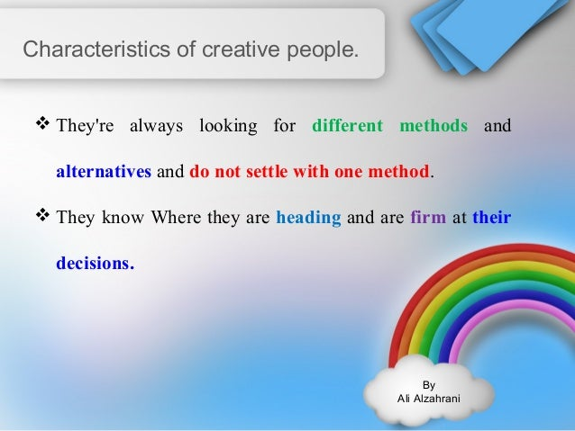 By  Ali Alzahrani  Characteristics of creative people.  They're always looking for different methods and  alternatives an...