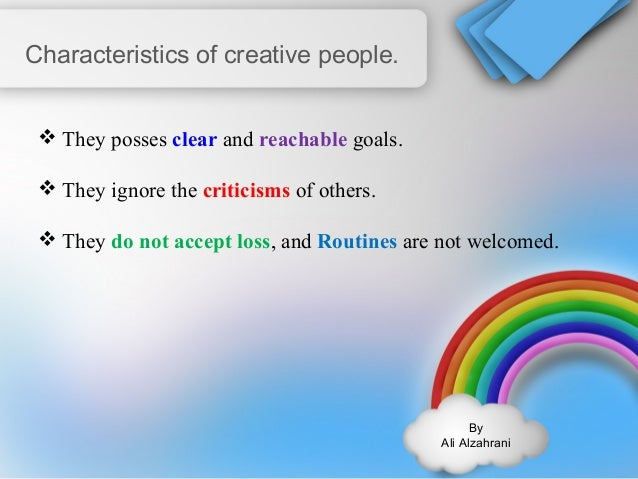By  Ali Alzahrani  Characteristics of creative people.  They posses clear and reachable goals.  They ignore the criticis...