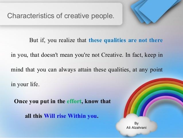 By  Ali Alzahrani  Characteristics of creative people.  But if, you realize that these qualities are not there  in you, th...