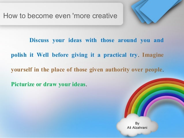 By  Ali Alzahrani  How to become even 'more creative  Discuss your ideas with those around you and  polish it Well before ...