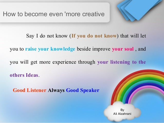 By  Ali Alzahrani  How to become even 'more creative  Say I do not know (If you do not know) that will let  you to raise y...