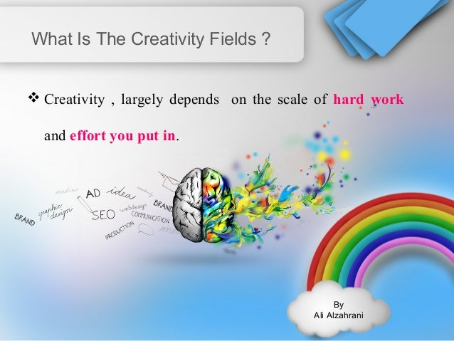 By  Ali Alzahrani  What Is The Creativity Fields ?  Creativity , largely depends on the scale of hard work  and effort yo...