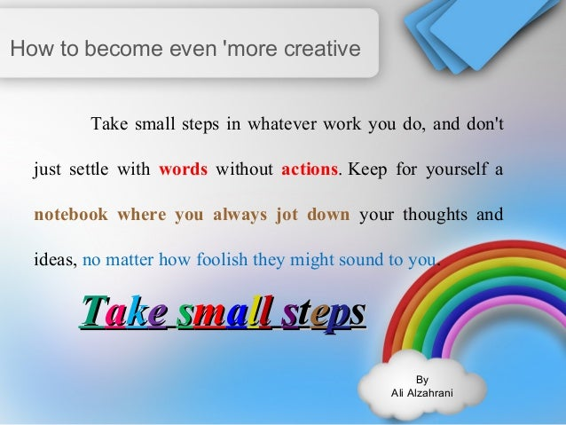 By  Ali Alzahrani  How to become even 'more creative  Take small steps in whatever work you do, and don't  just settle wit...