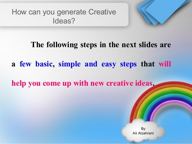 By  Ali Alzahrani  How can you generate Creative  Ideas?  The following steps in the next slides are  a few basic, simple ...