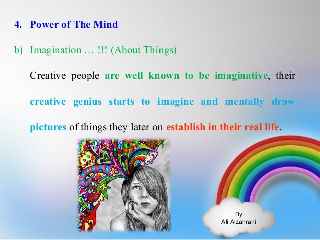 By  Ali Alzahrani  4. Power of The Mind  b) Imagination … !!! (About Things)  Creative people are well known to be imagina...