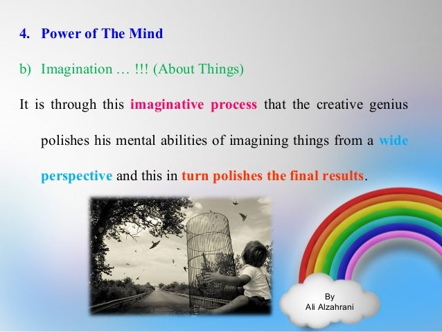 4. Power of The Mind  b) Imagination … !!! (About Things)  It is through this imaginative process that the creative genius...