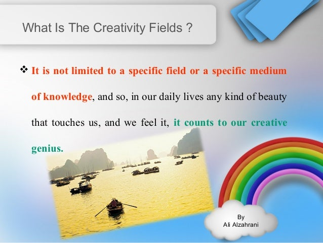 By  Ali Alzahrani  What Is The Creativity Fields ?  It is not limited to a specific field or a specific medium  of knowle...