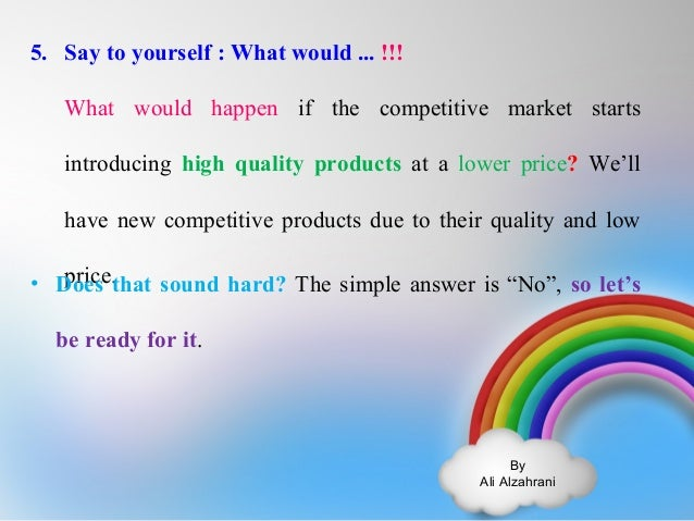 By  Ali Alzahrani  5. Say to yourself : What would ... !!!  What would happen if the competitive market starts  introducin...
