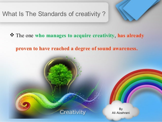 By  Ali Alzahrani  What Is The Standards of creativity ?  The one who manages to acquire creativity, has already  proven ...