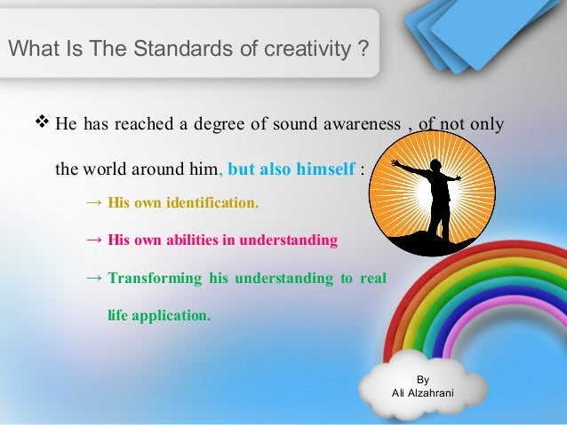 By  Ali Alzahrani  What Is The Standards of creativity ?  He has reached a degree of sound awareness , of not only  the w...