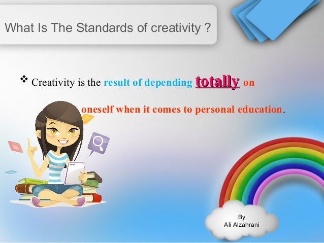 By  Ali Alzahrani  What Is The Standards of creativity ?  Creativity is the result of depending ttoottaallllyy on  onesel...