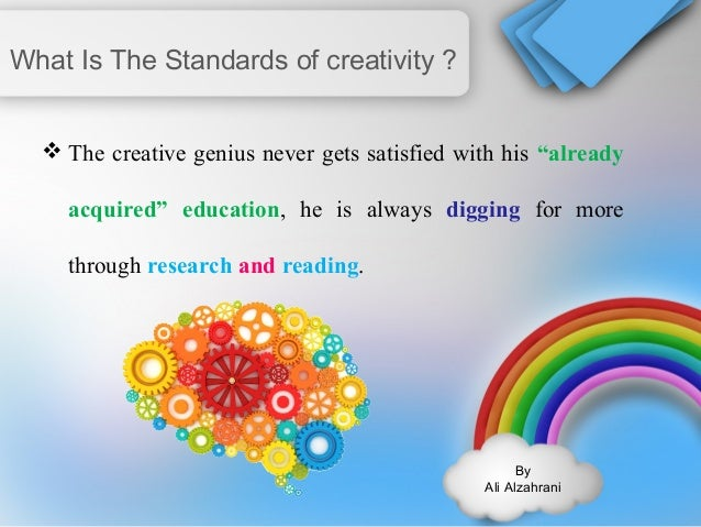 """By  Ali Alzahrani  What Is The Standards of creativity ?  The creative genius never gets satisfied with his """"already  acq..."""