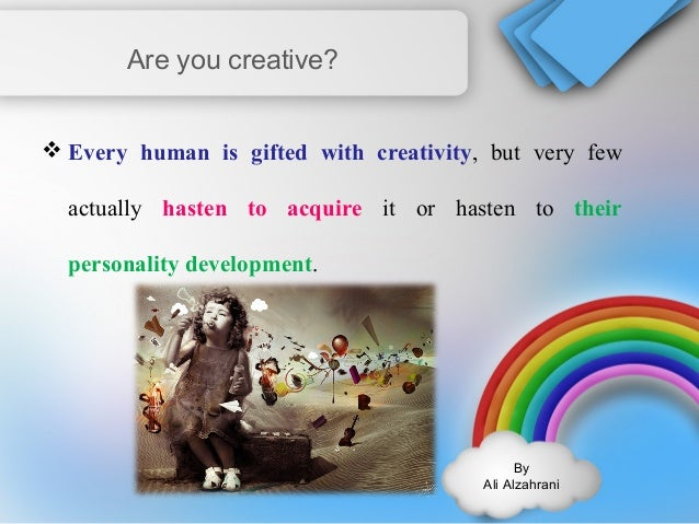 By  Ali Alzahrani  Are you creative?  Every human is gifted with creativity, but very few  actually hasten to acquire it ...