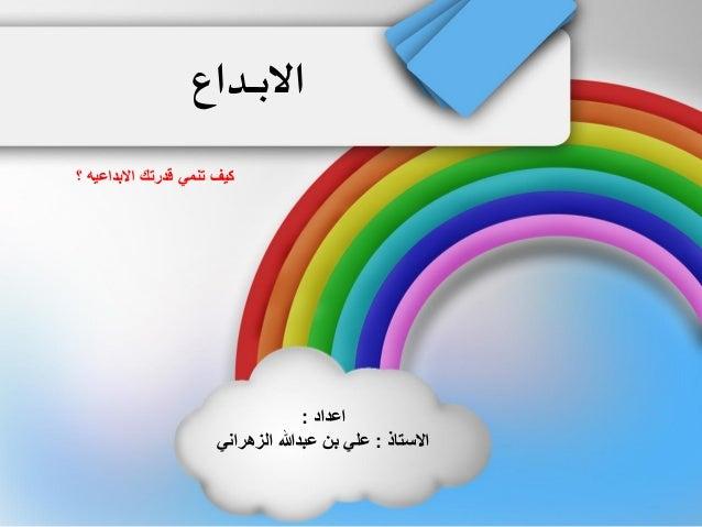 الابــــداع  كيف تنمي قدرتك الابداعيه ؟  اعداد :  الاستاذ : علي بن عبدالله الزهراني