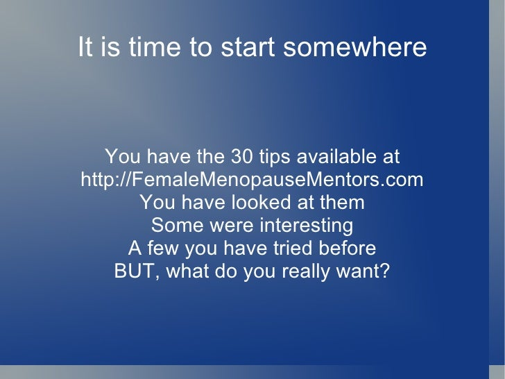 It is time to start somewhere You have the 30 tips available at http://FemaleMenopauseMentors.com You have looked at them ...