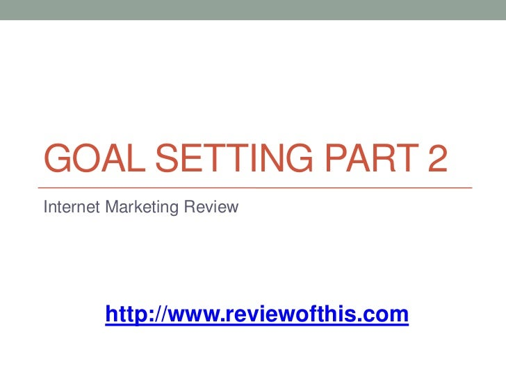 Goal Setting Part 2<br />Internet Marketing Review<br />http://www.reviewofthis.com<br />