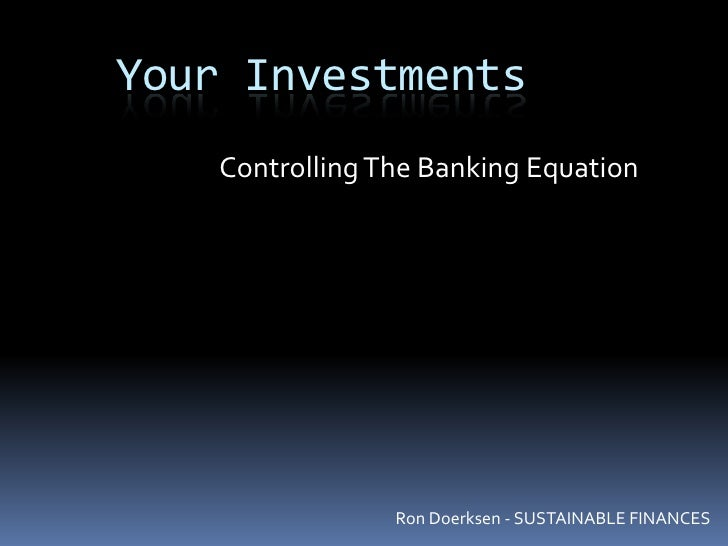 Your Investments<br />Controlling The Banking Equation <br />Ron Doerksen - SUSTAINABLE FINANCES<br />