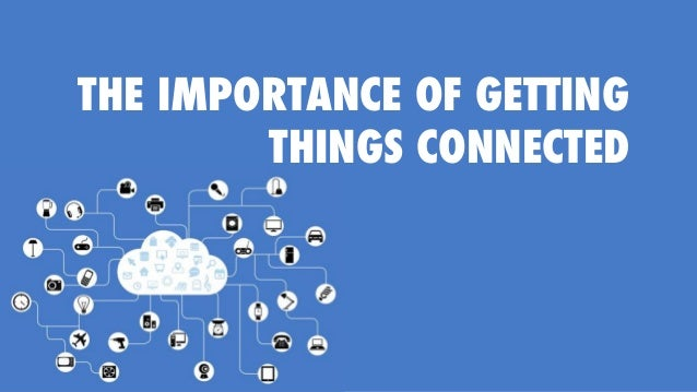 THE IMPORTANCE OF GETTING THINGS CONNECTED