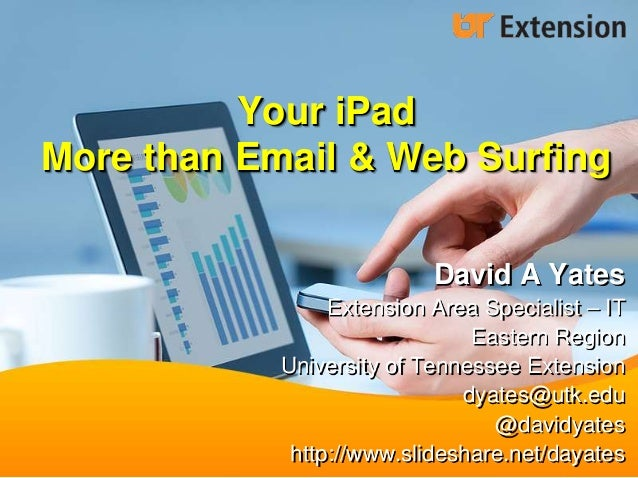 Your iPad More than Email & Web Surfing David A Yates Extension Area Specialist – IT Eastern Region University of Tennesse...