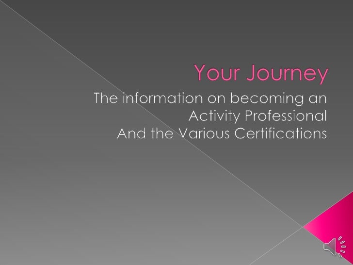 Your Journey <br />The information on becoming an <br />Activity Professional<br />And the Various Certifications<br />