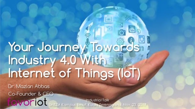 favoriot Your Journey Towards Industry 4.0 With Internet of Things (IoT) Dr. Mazlan Abbas Co-Founder & CEO Industrial Talk...