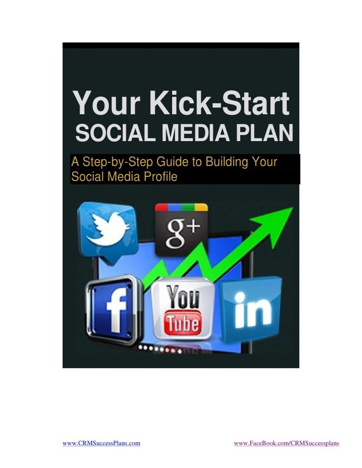 Your Kick-Start   SOCIAL MEDIA PLAN  A Step-by-Step Guide to Building Your  Social Media Profilewww.CRMSuccessPlans.com   ...