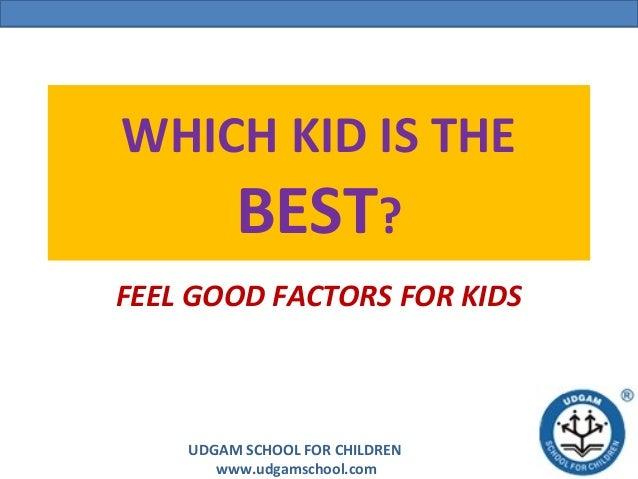 UDGAM SCHOOL FOR CHILDREN www.udgamschool.com WHICH KID IS THE BEST? FEEL GOOD FACTORS FOR KIDS