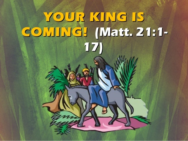 YOUR KING ISYOUR KING IS COMING!COMING! (Matt. 21:1-(Matt. 21:1- 17)17)