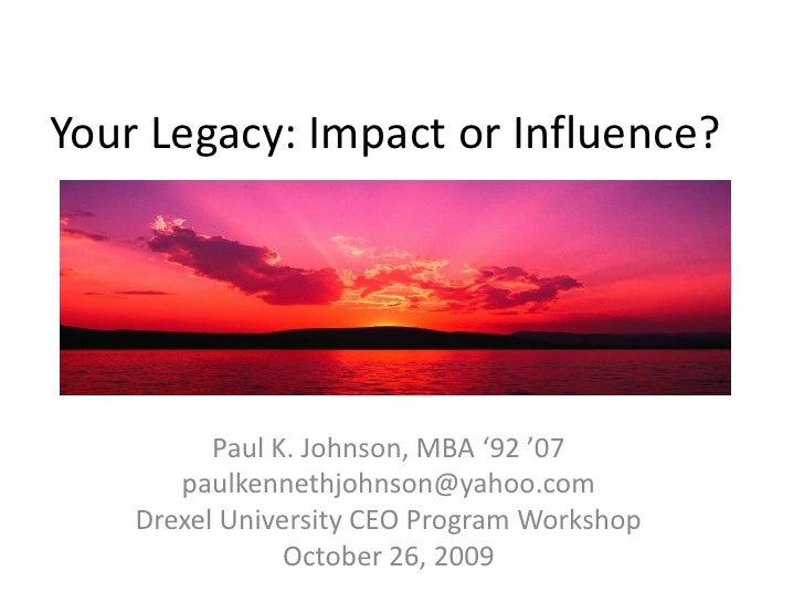 Your Legacy: Impact or Influence?          Paul K. Johnson, MBA '92 '07       paulkennethjohnson@yahoo.com    Drexel Unive...
