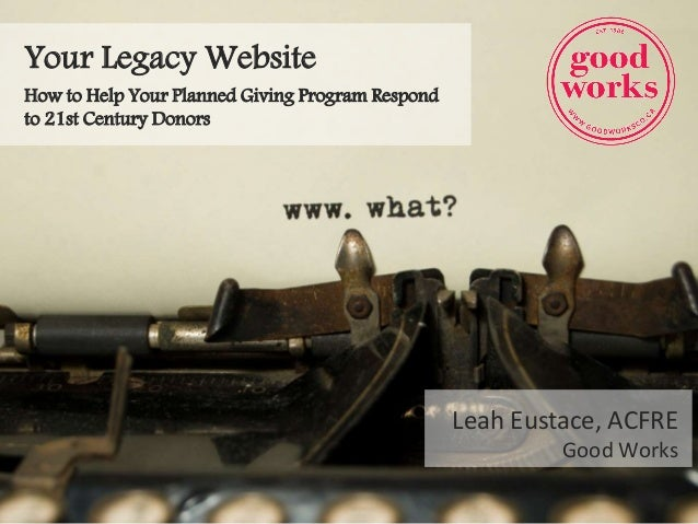 Your Legacy Website How to Help Your Planned Giving Program Respond to 21st Century Donors Leah Eustace, ACFRE Good Works