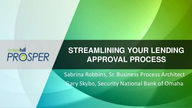 STREAMLINING YOUR LENDING APPROVAL PROCESS Sabrina Robbins, Sr. Business Process Architect Gary Skybo, Security National B...