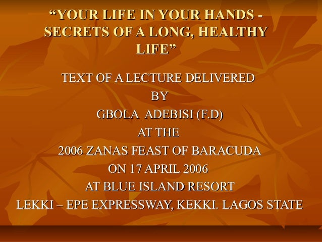 """YOUR LIFE IN YOUR HANDS -    SECRETS OF A LONG, HEALTHY               LIFE""       TEXT OF A LECTURE DELIVERED            ..."