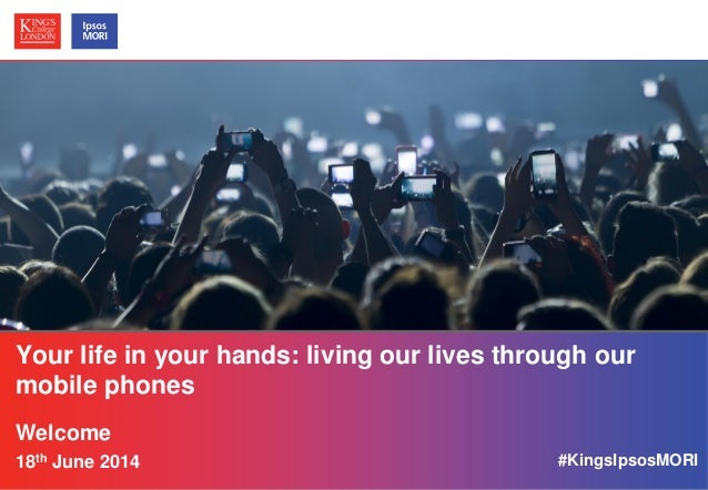 © Ipsos MORI / King's College London Your life in your hands: living our lives through our mobile phones Welcome 18th June...