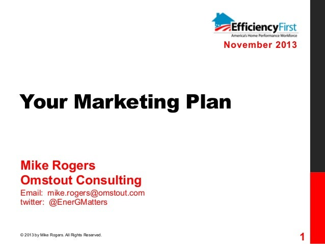 November 2013  Your Marketing Plan Mike Rogers Omstout Consulting Email: mike.rogers@omstout.com twitter: @EnerGMatters  ©...