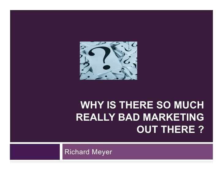 WHY IS THERE SO MUCH    REALLY BAD MARKETING               OUT THERE ?  Richard Meyer