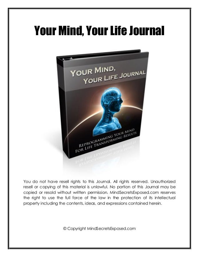 Your Mind, Your Life JournalYou do not have resell rights to this Journal. All rights reserved. Unauthorizedresell or copy...