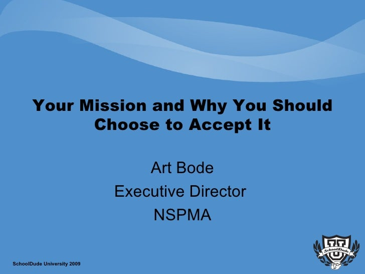 Your Mission and Why You Should Choose to Accept It Art Bode Executive Director  NSPMA SchoolDude University 2009
