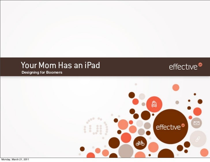 Your Mom Has an iPad               Designing for BoomersMonday, March 21, 2011