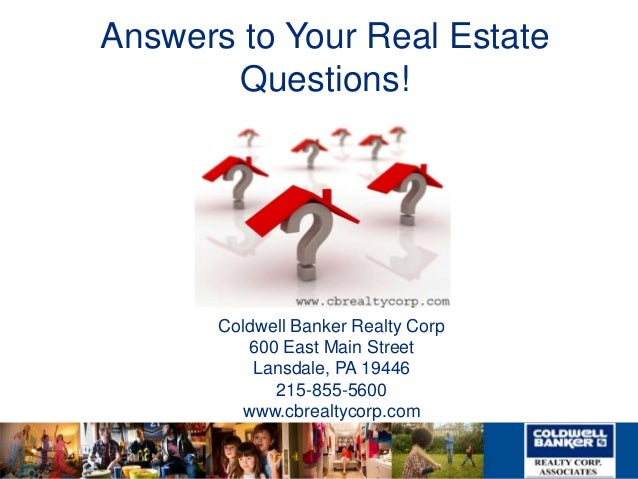 Answers to Your Real Estate Questions! Coldwell Banker Realty Corp 600 East Main Street Lansdale, PA 19446 215-855-5600 ww...