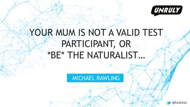 @hedshot YOUR MUM IS NOT A VALID TEST PARTICIPANT, OR *BE* THE NATURALIST… MICHAEL RAWLING @hedshot