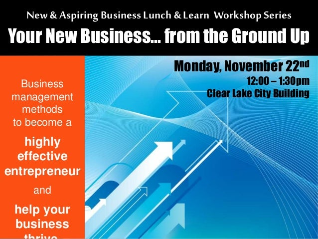 New & Aspiring Business Lunch& Learn Workshop Series Your New Business... from the Ground Up Business management methods t...