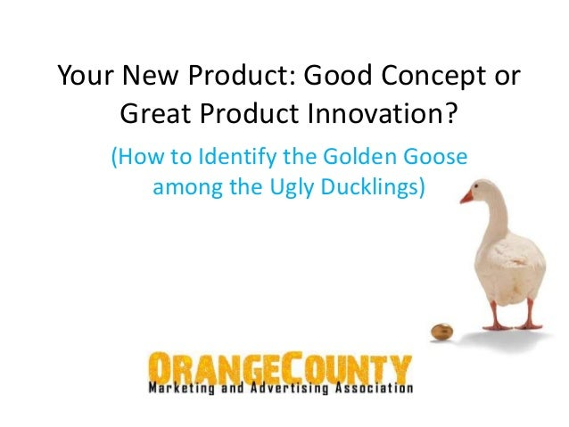 Your New Product: Good Concept or  Great Product Innovation?  (How to Identify the Golden Goose  among the Ugly Ducklings)