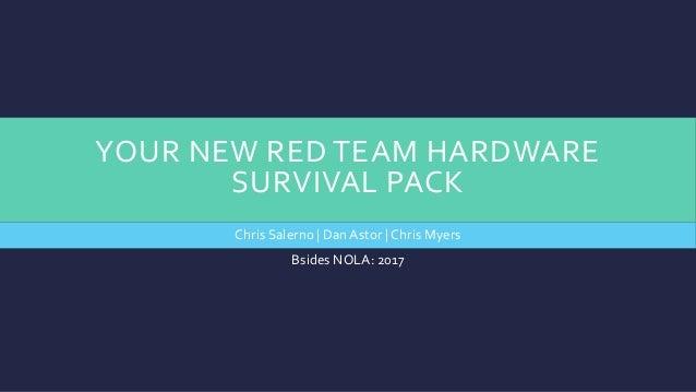 YOUR NEW RED TEAM HARDWARE SURVIVAL PACK Chris Salerno | DanAstor | Chris Myers Bsides NOLA: 2017
